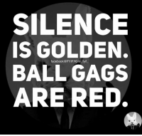 gag: SILENCE  IS GOLDEN.  facebook @ FYI FIG @.fyit_  BALL GAGS  ARE RED.