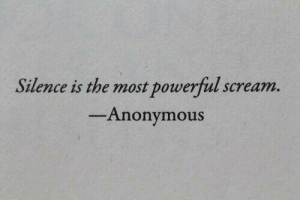 Most Powerful: Silence is the most powerful scream.  Anonymous