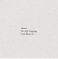 Silence, Language, and Fluent: silence  the only language  I am fluent in