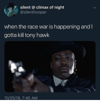 Tony Hawk, Dank Memes, and Race: silent @ climax of night  @silenthooper  when the race war is happening and I  gotta kill tony hawk  10/25/18, 7:45 AM 😭😭