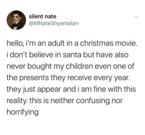 theperksofneurodivergency: insiggious:  theperksofneurodivergency:   solarpunkarchivist:  I mean the number of men who admit that their wife takes care of all of it and they don't even know what she's bought the kids makes this plausible. He assumes she did it and his wife thinks aw how sweet, he actually buys the kids things and gets really into the Santa thing!   But what about single parents?     They're so overworked during the holiday they assume they forgot the presents Santa brought  ok fair enough : silent nate  @MNateShyamalan  hello, i'm an adult in a christmas movie.  i don't believe in santa but have also  never bought my children even one of  the presents they receive every year.  they just appear and i am fine with this  reality. this is neither confusing nor  horrifying theperksofneurodivergency: insiggious:  theperksofneurodivergency:   solarpunkarchivist:  I mean the number of men who admit that their wife takes care of all of it and they don't even know what she's bought the kids makes this plausible. He assumes she did it and his wife thinks aw how sweet, he actually buys the kids things and gets really into the Santa thing!   But what about single parents?     They're so overworked during the holiday they assume they forgot the presents Santa brought  ok fair enough