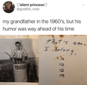 Dank, Memes, and Reddit: silent princess  @godtier_rose  my grandfather in the 1960's, but his  humor was way ahead of his time  That rs Aear  I 6elomg,  TRASH  4 29 E Meirl by Uhtred-Ragnarson FOLLOW 4 MORE MEMES.