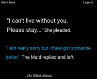 """Sorry, Live, and Got: Silent tales  Legend  """"I can't live without you.  Please stay..."""" She pleaded.  """"I am really sorry but i have got someone  better  The Maid replied and left  The Silent Stories 😀😀"""