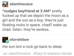 the sun is a floating rock in space: silentthevoice  *nudges boyfriend at 3 AM* pretty  fucked up that we depict the moon as a  girl and the sun as a boy. they're just  floating rocks in space. chad? wake up  chad. listen. they're sexless.  nfornihilism  the sun isnt a rock go back to sleep  ce: silentthevoice #they're lesbians Harold the sun is a floating rock in space