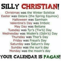 Check out our secular apparel shop! http://wflatheism.spreadshirt.com/: SILLY CHRISTIAN  Christmas was the Winter Solstice  Easter was Ostara (the Spring Equinox)  Halloween  was Samhain  Valentine's Day  was Imbolc  May Day  was Beltane  Tuesday was Tyr's (Tiw's) Day  Wednesday was Woden's (Odin's) Day  Thursday  was Thor's Day  Friday  was Freya's Day  Saturday was Saturn's Day  Sunday  was the sun's day  Monday  was the moon's day  YOUR CALENDAR IS PAGAN! Check out our secular apparel shop! http://wflatheism.spreadshirt.com/