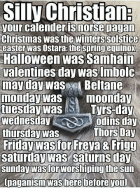😈😈😈 ~Hårî   Thinking Rationally (INSIDERS): Silly Christian:  your calender is morse pagan  Christmas was the Winterssolstice  easter was  Ostara: the spring equ  Halloween was Samhain  Valentines day Was Imbolc  may day was  Beltane  monday was moonday  tuesday was  Tyrs-day  Wednesday  Odins day  Thors Day  thursday was  Friday wastor Freya 8 Frigg  Saturday Was Saturns day  Sunday wastor Worshiping the sun  [paganism was here before you 😈😈😈 ~Hårî   Thinking Rationally (INSIDERS)