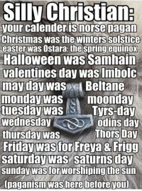 Check out our secular apparel shop! http://wflatheism.spreadshirt.com/: Silly Christian  your calenderis norse pagan  Christmas Wasthe winterssolstice  easter was Ostara:the springequinox  Halloween was Samhain  Valentines day was Imbolc  may day was  Beltane  monday was moonday  tuesday was  Tyrs-day  Wednesday  Odins day  Thors Day  thursday was  Friday wastor Freya 8 Frigg  Saturday Was  Saturns day  Sunday Wastor Worshiping thesun  [paganism was here before you Check out our secular apparel shop! http://wflatheism.spreadshirt.com/
