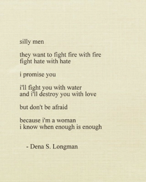 Fire, Love, and Water: silly men  they want to fight fire with fire  fight hate with hate  i promise you  i'll fight you with water  and i'll destroy you with love  but don't be afraid  because i'm a woman  i know when enough is enough  Dena S. Longman