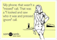 "phone call: Silly phone, that wasn't a  missed"" call. That was  a ""I looked and saw  who it was and pressed  ignore"" call.  ee  cards  user card"