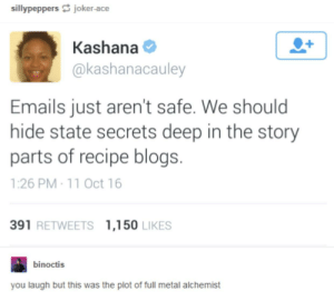 The FBI wants to know your location by Xedrix94 MORE MEMES: sillypeppers joker-ace  Kashana  @kashanacauley  Emails just aren't safe. We should  hide state secrets deep in the story  parts of recipe blogs.  1:26 PM 11 Oct 16  391 RETWEETS 1,150 LIKES  binoctis  you laugh but this was the plot of full metal alchemist The FBI wants to know your location by Xedrix94 MORE MEMES