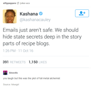 true that..: sillypeppersjoker-ace  Kashana  @kashanacauley  Emails just aren't safe. We should  hide state secrets deep in the story  parts of recipe blogs.  1:26 PM 11 Oct 16  391 RETWEETS 1,150 LIKES  binoctis  you laugh but this was the plot of full metal alchemist  Source: hikergirl true that..