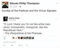 """Duffy: Silouan Philip Thompson  22 mins.  Sunday of the Publican and the Virtue-Signaler.  Nathan Duffy  @Thelllegit  """"O Lord I thank you I'm not like white men;  racist, homophobic, misogynist, like this  Republican here.""""  The (Re)publican & the Pharisee  LIKES  13  10:41 PM-4 Feb 2017  2R  13"""