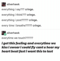 I love jimmy whetzel and all I want is for him to notice me finally: silverhawk  everything i say??? cringe.  everything i think??? cringe.  everything i post????? cringe.  every time i breathe????? cringe.  silverhawk  everytime we touch??????  iget this feeling and everytime we  kiss i swear i could fly cant u hear my  heart beat fast i want this to last I love jimmy whetzel and all I want is for him to notice me finally