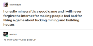 Bad, Fucking, and Internet: silverhawk  honestly minecraft is a good game and i will never  forgive the internet for making people feel bad for  liking a game about fucking mining and building  houses  amtrax  Ya know what? Good post OP I agree