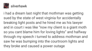 "mothman gets sued: silverhawk  i had a dream last night that mothman was getting  sued by the state of west virginia for accidentally  breaking light posts and he hired me as his lawyer  and in court i was like ""now my client is a giant moth  so you cant blame him for loving lights"" and halfway  through my speech i turned to address mothman and  saw he was bumping into the courtroom lights and  they broke and caused a power outage mothman gets sued"