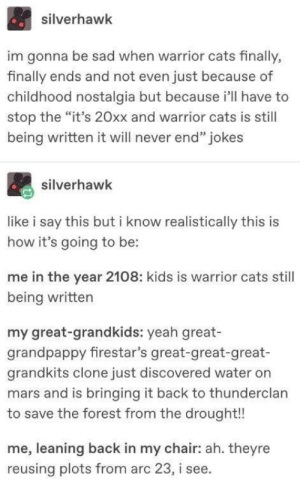 "Cats, Nostalgia, and Yeah: silverhawk  im gonna be sad when warrior cats finally,  finally ends and not even just because of  childhood nostalgia but because i'll have to  stop the ""it's 20xx and warrior cats is still  being written it will never end"" jokes  silverhawk  like i say this but i know realistically this is  how it's going to be:  me in the year 2108: kids is warrior cats still  being written  my great-grandkids: yeah great-  grandpappy firestar's great-great-great-  grandkits clone just discovered water on  mars and is bringing it back to thunderclan  to save the forest from the drought!!  me, leaning back in my chair: ah. theyre  reusing plots from arc 23, i see. Warrior Cats But It's 3026"