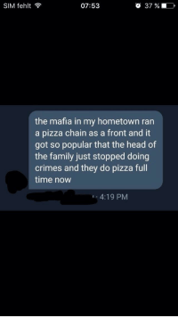 Family, Head, and Pizza: SIM fehlt ?  07:53  O 37 %  the mafia in my hometown ran  a pizza chain as a front and it  got so popular that the head of  the family just stopped doing  crimes and they do pizza full  time now  4:19 PM A good change