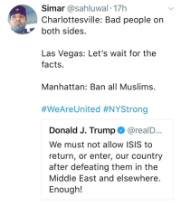 <p>Sounds about white (via /r/BlackPeopleTwitter)</p>: Simar @sahluwal.17h  Charlottesville: Bad people on  both sides  Las Vegas: Let's wait for the  facts  Manhattan: Ban all Muslims  #WeAreUnited #NYStrong  Donald J. Trump @realD  We must not allow ISIS to  return, or enter, our country  after defeating them in the  Middle East and elsewhere  Enough!  ... <p>Sounds about white (via /r/BlackPeopleTwitter)</p>