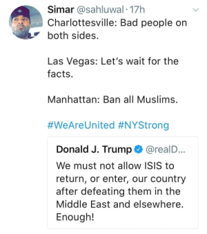 Sounds about white: Simar @sahluwal.17h  Charlottesville: Bad people on  both sides  Las Vegas: Let's wait for the  facts  Manhattan: Ban all Muslims  #WeAreUnited #NYStrong  Donald J. Trump @realD  We must not allow ISIS to  return, or enter, our country  after defeating them in the  Middle East and elsewhere  Enough!  ... Sounds about white