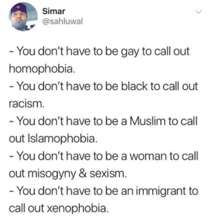 misogyny: Simar  @sahluwal  You don't have to be gay to call out  homophobia.  - You don't have to be black to call out  acism  You don't have to be a Muslim to call  out Islamophobia.  - You don't have to be a woman to call  out misogyny & sexism  You don't have to be an immigrant to  call out xenophobia.