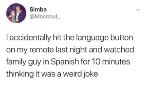 tbf it's family guy by freshie-moist MORE MEMES: Simba  @Maccoul_  I accidentally hit the language button  on my remote last night and watched  family guy in Spanish for 10 minutes  thinking it was a weird joke tbf it's family guy by freshie-moist MORE MEMES