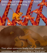 """Thank You, Helps, and How: Simba sings an entire song about how he  just can't wait"""" to be King.  Then when someone finally helps speed up  succession, we don't even hear a """"thank you"""" <p>Pretty Ungrateful If You Ask Me.</p>"""