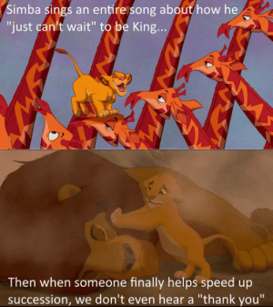 "awesomesthesia:  Pretty Ungrateful If You Ask Me: Simba sings an entire song about how he  ""just can't wait"" to be King...  Then when someone finally helps speed up  succession, we don't even hear a ""thank you"" awesomesthesia:  Pretty Ungrateful If You Ask Me"