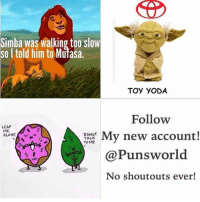 @punsworld Is officially my new favorite account! They post the best puns and never post shoutouts!🌾 . 🌱@Punsworld🌾 🌱@Punsworld🌾 🌱@Punsworld🌾 🌱@Punsworld🌾 ....: Simba was walking too slow  soltold him to Mufasa.  TOY YODA  Follow  LEAF  ME  DONUT  My new account!  TALK  TOME  ALONE  N  @Puns world  No shoutouts ever! @punsworld Is officially my new favorite account! They post the best puns and never post shoutouts!🌾 . 🌱@Punsworld🌾 🌱@Punsworld🌾 🌱@Punsworld🌾 🌱@Punsworld🌾 ....