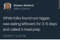 Culture Appropriation: Simeon Sanford  @Bmo_Rachii  White folks found out niggas  was eating leftovers for 3-5 days  and called it meal prep  10/26/17, 12:25 PM Culture Appropriation