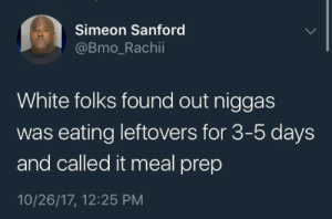 Dank, Memes, and Target: Simeon Sanford  @Bmo_Rachii  White folks found out niggas  was eating leftovers for 3-5 days  and called it meal prep  10/26/17, 12:25 PM Culture Appropriation by Mellomelll MORE MEMES