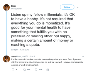 It's important to dedicate some time for your wellbeing: Simi  Follow  @see_me101  Listen up my fellow millennials, it's OK  to have a hobby. It's not required that  everything you do is monetized. It's  good for your mental health to have  something that fulfills you with no  pressure of making other ppl happy,  making a certain amount of money or  reaching a quota.  5:48 pm 4 Jun 2019  Simi @see_me101 Jun 4  It's the dream to be able to make money doing what you love. Even if you are,  still find something else that you can do just for yourself. Hobbies and interests  outside of work are important.  ti 698  3.0K  > It's important to dedicate some time for your wellbeing