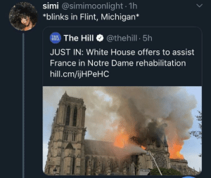 White House, France, and House: simi @simimoonlight 1h  *blinks in Flint, Michigan*  The Hill@thehill 5h  THE  JUST IN: White House offers to assist  France in Notre Dame rehabilitation  hill.cm/ijHPeHC  FIN ZONE Now they wanna put the aqua in Aquafina