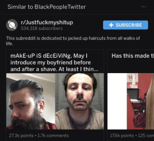 Uhm: Similar to BlackPeopleTwitter  r/Justfuckmyshitup  534,318 subscribers  +SUBSCRIBE  This subreddit is dedicated to jacked up haircuts from all walks of  life.  mAkE-uP iS dEcEiViNg. May l  introduce my boyfriend before  and after a shave. At least I thin...  Has this made tl  14i  27.3k points 1.7k comments  176k points 125 com Uhm