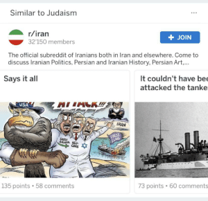 Politics, History, and Iran: Similar to Judaism  r/iran  + JOIN  32'150 members  The official subreddit of Iranians both in Iran and elsewhere. Come to  discuss Iranian Politics, Persian and Iranian History, Persian Art,...  Says it all  It couldn't have bee  attacked the tanke  USA  IRAN  FALSE  FLAG  SAUDI  ARABIA NEO-  CONS  73 points 60 comments  135 points 58 comments It really isn't though.