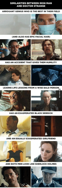 Tony and Dr Strange: SIMILARITIES BETWEEN IRON MAN  AND DOCTOR STRANGE  ARROGANT GENIUS WHO IS THE BEST IN THEIR FIELD  (AND ALSO HAS EPIC FACIAL HAIR)  HAS AN ACCIDENT THAT GIVES THEM HUMILITY  LEARNS LIFE LESSONS FROM A WISE BALD PERSON  HAS AN EXASPERATED BLACK SIDEKICK  AND AN EQUALLY EXASPERATED GIRLFRIEND  AND BOTH MEN LOOK LIKE SHERLOCK HOLMES Tony and Dr Strange