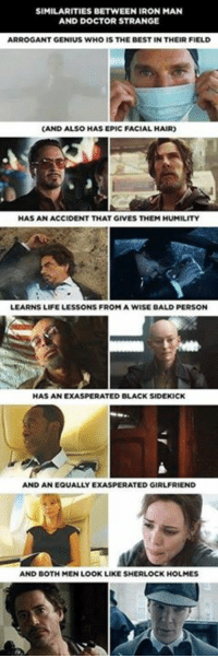 Iron Man, Memes, and Sherlock Holmes: SIMILARITIES BETWEEN IRON MAN  AND DOCTOR STRANGE  ARROGANT GENIUS WHO IS THE BEST IN THEIR FIELD  CAND ALSO HAS EPIC FACIAL HAIR)  HAS AN ACCIDENT THAT GIVES THEM HUMILITY  LEARNS LIFE LESSONS FROM A WISE BALD PERSON  HAS AN EXASPE  RATED BLACK SIDEKICK  AND AN EQUALLY E  XASPERATED GIRLFRIEND  AND DOTH MEN LOOK LIKE SHERLOCK HOLMES Similarities between Iron Man and Doctor Strange!
