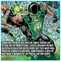 Memes, Muslim, and Green Lantern: SIMON BAZ GREW UP IN A MUSLIM FAMILY DURING THE  ATTACK ON THE WORLD TRADE CENTER MEANING HE WAS  OUTED AS A CHILD FOR HIS RELIGION. BUT THIS MADE HIM  BUILD UP CHARACTER AND WILL POWER WHICH IS WHY HE  WAS MADE A MEMBER OF THE GREEN LANTERN CORPS  Fact: - My second favorite green lantern ever. • • - QOTD?!: Excited for the Planet of the apes and Green Lantern crossover?!