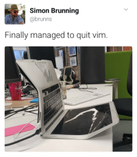 Vim, Easy, and Did: Simon Brunning  @brunns  Finally managed to quit vim I did not know it was that easy.