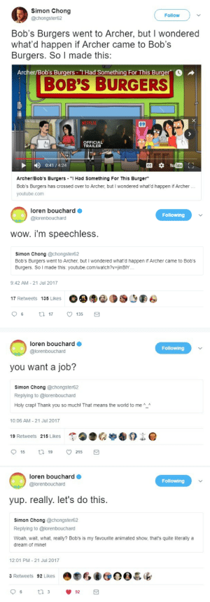 "impormable:  Holy shit you guys, Loren Bouchard, the creator of Bob's Burgers (and Home Movies and Dr. Katz) is the greatest dude ever. Here's the thing that Simon Chong made that impressed him so much.: Simon Chong  @chongster62  Follow  Bob's Burgers went to Archer, but I wondered  what'd happen if Archer came to Bob's  Burgers. So I made this:  Archer/Bob's Burgers-1 Had Something For This Burger  BOB'S BURGERS  OFFICIAL  TRAILER  0:41/4:24  Archer/Bob's Burgers "" Had Something For This Burger""  Bob's Burgers has crossed over to Archer, but I wondered what'd happen if Archer  youtube.com   loren bouchard  @lorenbouchard  Following  you want a job?  Simon Chong @chongster62  Replying to @lorenbouchard  Holy crap! Thank you so much! That means the world to me  10:06 AM 21 Jul 2017  de  19 Retweets 215 Likes   loren bouchard  @lorenbouchard  Following  yup. really. let's do this.  simon Chong @chongster62  Replying to @lorenbouchard  Woah, wait, what, really? Bob's is my favourite animated show, that's quite literally a  dream of mine!  12:01 PM- 21 Jul 2017  3 Retweets 92 Likes impormable:  Holy shit you guys, Loren Bouchard, the creator of Bob's Burgers (and Home Movies and Dr. Katz) is the greatest dude ever. Here's the thing that Simon Chong made that impressed him so much."