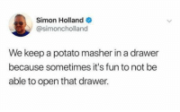 Dank, Potato, and 🤖: Simon Holland o  @simoncholland  We keep a potato masher in a drawer  because sometimes it's fun to not be  able to open that drawer.