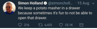 Potato, MeIRL, and Fun: Simon Holland @simoncholl... 15 Aug  We keep a potato masher in a drawer  because sometimes it's fun to not be able to  open that drawer.  921 6 6,425 25.1K meirl