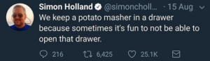 Dank, Memes, and Target: Simon Holland @simoncholl... 15 Aug  We keep a potato masher in a drawer  because sometimes it's fun to not be able to  open that drawer.  921 6 6,425 25.1K meirl by You_Had_Me_At_TopKek MORE MEMES