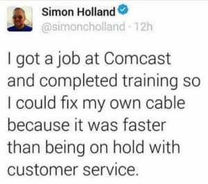 Club, True, and Tumblr: Simon Holland  @simoncholland 12h  I got a job at Comcast  and completed training so  I could fix my own cable  because it was faster  than being on hold with  customer service. laughoutloud-club:  One does not simply call customer service! A true legend