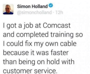 This man living in the year 2100 via /r/memes https://ift.tt/307MePV: Simon Holland  @simoncholland 12h  I got a job at Comcast  and completed training so  I could fix my own cable  because it was faster  than being on hold with  customer service. This man living in the year 2100 via /r/memes https://ift.tt/307MePV