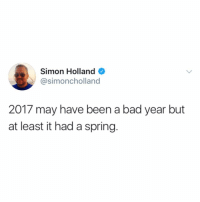 Bad, Funny, and Depression: Simon Holland  @simoncholland  2017 may have been a bad year but  at least it had a spring. Seasonal depression is supposed to be over by now. @simoncholland