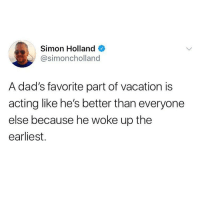"Funny, Vacation, and Girl Memes: Simon Holland  @simoncholland  A dad's favorite part of vacation is  acting like he's better than everyone  else because he woke up the  earliest. ""Thought you guys were never gonna wake up."" @simoncholland"