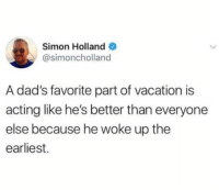 Dad, Cool, and Pool: Simon Holland  @simoncholland  A dad's favorite part of vacation is  acting like he's better than everyone  else because he woke up the  earliest. Cool Dad you can save me a pool chair
