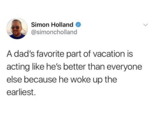 Summer, Time, and Vacation: Simon Holland  @simoncholland  A dad's favorite part of vacation is  acting like he's better than everyone  else because he woke up the  earliest. Just in time for summer