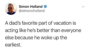 Dank, Vacation, and Acting: Simon Holland  @simoncholland  A dad's favorite part of vacation is  acting like he's better than everyone  else because he woke up the  earliest.