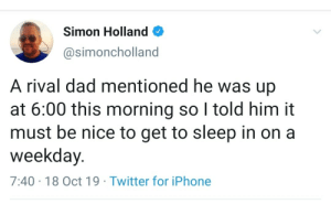 I wish I could sleep in: Simon Holland  @simoncholland  A rival dad mentioned he was up  at 6:00 this morning so I told him it  must be nice to get to sleep in on a  weekday.  7:40 18 Oct 19 Twitter for iPhone I wish I could sleep in